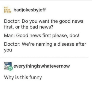 Good news: BAD  JOKES  BYJEFP  badjokesbyjeff  Doctor: Do you want the good news  first, or the bad news?  Man: Good news first please, doc!  Doctor: We're naming a disease after  you  everythingiswhatevernow  Why is this funny Good news