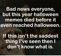 Bad News Everyone: Bad news everyone,  but this year halloween  memes died before it  even reached halloween.  If this isn'tthe saddest  thing l've seen then l  don't know what is.