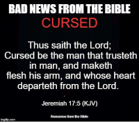Nonsense from the Bible: BAD NEWS FROM THE BIBLE  CURSED  Thus saith the Lord  Cursed be the man that trusteth  in man, and maketh  flesh his arm, and whose heart  departeth from the Lord  Jeremiah 17:5 (KJV)  Nonsense from he Bible  inngfip.com Nonsense from the Bible