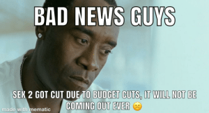 Sorry to be a Debbie downer :(((: BAD NEWS GUYS  SEX 2 GOT CUT DUE TO BUDGET CUTS, IT WILL NOT BE  COMING OUT EVER  made with mematic Sorry to be a Debbie downer :(((