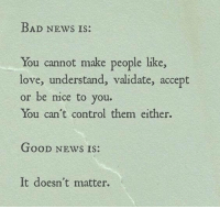 Bad, Love, and News: BAD NEws IS:  You cannot make people like,  love, understand, validate, accept  or be nice to you.  You can't control them either.  TOoD NEWS IS:  It doesn't matter.