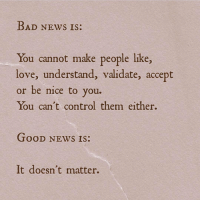 Bad, Love, and News: BAD NEws Is:  You cannot make people like,  love, understand, validate, accept  or be nice to you.  You can't control them either.  Bus  TOOD NEWS IS:  It doesn't matter.