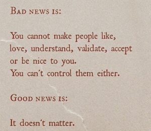 Acceptability: BAD NEws Is:  You cannot make people like,  love, understand, validate, accept  or be nice to you.  You can't control them either.  GOOD NEWS IS:  It doesn't matter.