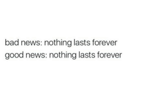Lasts: bad news: nothing lasts forever  good news: nothing lasts forever