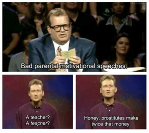 Bad, Dank, and Memes: Bad parental motivational speeches  A teacher?  A teacher?  Honey, prostitutes make  twice that money Only if you're a good prostitute. by sadie609 FOLLOW HERE 4 MORE MEMES.