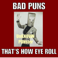 The eye deal pun is for groan-ups.: BAD PUNS  UNKNO  PUNst  THAT'S HOW EYE ROLL The eye deal pun is for groan-ups.