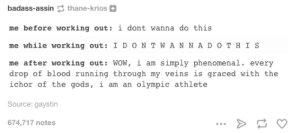 Omg, Phenomenal, and Tumblr: badass-assin thane-krios  me before working out:i dont wanna do this  me while working out: I DONT W A  ane-Krios  NNA DOTHIS  me after working out: WOW,i am simply phenomenal. every  drop of blood running through my veins is graced with the  ichor of the gods, i am an olympic athlete  Source: gaystin  674,717 notes Workoutomg-humor.tumblr.com