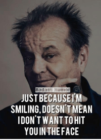 ~ Badass Humor: Badass Humor  JUSTBECAUSEIM  SMILING, DOESNITMEAN  DON'T WANT TO HIT  YOUIN THE FACE ~ Badass Humor