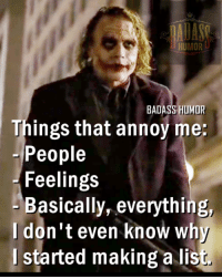 Badass Humor (y): BADASS HUMOR  Things that annoy me:  People  Feelings  Basically, everything,  I don't even know why  started making a lis Badass Humor (y)