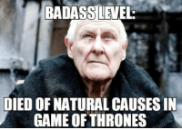 The badass is strong with this one: BADASS LEVEL  DIED OF NATURAL CAUSES IN  GAME OFTHRONES The badass is strong with this one