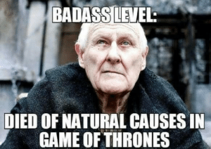 Anaconda, Game, and Badass: BADASSLEVEL:  DIED OF NATURAL CAUSES IN  GAME OFTHRONES 100% badass