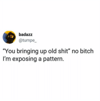 "Bitch, Memes, and Shit: badazz  @tumpe  ""You bringing up old shit"" no bitch  I'm exposing a pattern. 🍿"