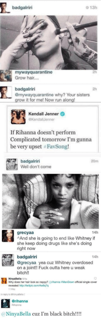 Rihanna's clapbacks were legendary https://t.co/1nOkDtAm2R: badgalriri  o 13h  mywayquarantine  Grow hair....  2h  badgalriri  @mywayquarantine why? Your sisters  grow it for me! Now run along  2h   Kendall Jenner  @KendalJenner  If Rihanna doesn't perform  Complicated tomorrow I'm gunna  be very upset # FavSong!  badgalriri  Well don't come  20m   14h  grecyaa  AAnd she is going to end like Whitney if  she keep doing drugs like she's doing  right now  14h  badgalriri  @grecyaa yea cuz Whitney overdosed  on a joint!! Fuck outta here u weak  bitch!!   NinyaBella Nina  Why does her hair look so nappy? @rihanna #ManDown official single cover  revealed http://twitpic.com/4w9q7q  11 May  in reply to @NinyaBella ↑  @rihanna  Rihanna  @NinyaBella cuz I'm black bitch!!! Rihanna's clapbacks were legendary https://t.co/1nOkDtAm2R