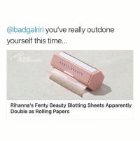 @badgalriri This is the most amazing thing I've heard all day. 😩😍🙌 @fentybeauty: @badgalriri you've really outdone  yourself this time...  FEHTY BEAUTY  Rihanna's Fenty Beauty Blotting Sheets Apparently  Double as Rolling Papers @badgalriri This is the most amazing thing I've heard all day. 😩😍🙌 @fentybeauty