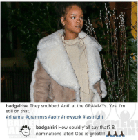 "Ballerific Comment Creepin --- 🌾👀🌾 rihanna commentcreepin: badgalriva They snubbed ""Anti' at the GRAMMYs. Yes, I'm  still on that.  #rihanna #grammys #aoty #newyork #lastnight  badgalriri How could y'all say that? 8  nominations later! God is great!!!AAA Ballerific Comment Creepin --- 🌾👀🌾 rihanna commentcreepin"