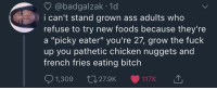 "Ass, Bitch, and Blackpeopletwitter: @badgalzak 1d  i can't stand grown ass adults who  refuse to try new foods because they're  a ""picky eater"" you're 27, grow the fuck  up you pathetic chicken nuggets and  french fries eating bitch  1,309 27.9K 117K Don't be out here scared of sushi (via /r/BlackPeopleTwitter)"