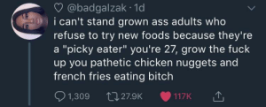 """Ass, Bitch, and Dank: @badgalzak 1d  i can't stand grown ass adults who  refuse to try new foods because they're  a """"picky eater"""" you're 27, grow the fuck  up you pathetic chicken nuggets and  french fries eating bitch  1,309 27.9K 117K Don't be out here scared of sushi by lfranz922 MORE MEMES"""