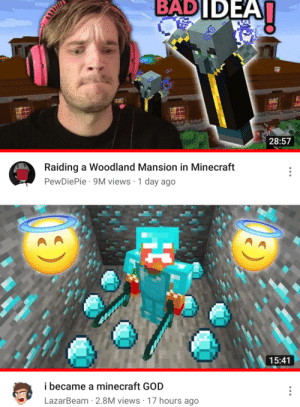 God, Minecraft, and Woodland: BADIDEA  28:57  Raiding a Woodland Mansion in Minecraft  PewDiePie 9M views 1 day ago  15:41  i became a minecraft GOD  LazarBeam 2.8M views 17 hours ago  CO  HC Pewds may have a oppenet
