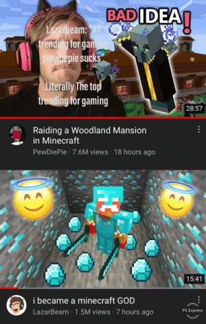 "Gg, God, and Minecraft: BADIDEAI  Lazarbeam:  trending for gaming  pewnepie sucks""  Literally The top  trending for gaming  28:57  Raiding a Woodland Mansion  in Minecraft  PewDiePie 7.6M views 18 hours ago  15:41  i became a minecraft GOD  LazarBeam 1.5M views 7 hours ago  PS Express  HC Gg LBeam"