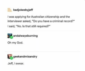 "A dump of cleverness - Imgur: badjokesbyjeff  I was applying for Australian citizenship and the  interviewer asked, ""Do you have a criminal record?""  I said, ""No. Is that still required?""  andalwaysburning  Oh my God.  geekandmisandry  Jeff, I swear. A dump of cleverness - Imgur"