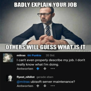 Ubisoft, Video Games, and Guess: BADLY EXPLAIN YOUR JOB  OTHERS WILL GUESS WHAT ISIT  mitras 66 Punkte 20 Std.  I can't even properly describe my job. I don't  really know what I'm doing  Antworten.  flyest nihilist gerade eben  @mitras ubisoft server maintenance?  Antworten Ouch 😳 https://t.co/hL7vKGKBS0