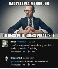 9gag, Dank, and Ubisoft: BADLY EXPLAIN YOUR JOB  OTHERS WILL GUESS WHATISIT  mitras 66 Punkte 20 Std.  I can't even properly describe my job. I don't  really know what I'm doing.  Antworten會  flyest nihilist gerade eben  @mitras ubisoft server maintenance?  Antworten … Ubisoft servers? What's that? https://9gag.com/gag/aKDopRN/sc/gaming?ref=fbpic