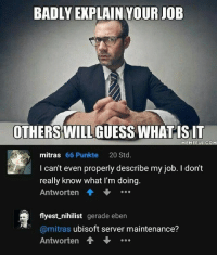 9gag, Memes, and Ubisoft: BADLY EXPLAIN YOUR JOB  OTHERSWILL GUESS WHATISIT  EMEFULCOM  mitras 66 Punkte 20 Std  I can't even properly describe my job. I don't  really know what I'm doing  Antworten會  flyest nihilist gerade eben  @mitras ubisoft server maintenance?  Antworten會 … Ubisoft servers? What's that? Follow @9gag 9gag gaming ubisoft
