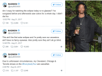 Blackpeopletwitter, Chicago, and Crazy: BADMON  Follow  @joeyBADASS  Am l crazy for watching the eclipse today w no glasses? lve  sungazed before and afterwards saw colors for a whole day. I didn't  die tho  12:02 PM - Aug 21, 2017  190 t 3,080 9,101  BADMON  @joeyBADASS  Follovw  This ain't the first solar eclipse and lI'm pretty sure our ancestors  ain't have no fancy eyewear. Also pretty sure they ain't all go blind  12:48 PM - Aug 21, 2017  266  5,801  15,063  BADMON  @joeyBADASS  Follow  Due to unforeseen circumstances, my Cleveland, Chicago &  Toronto shows on the #EverybodyTour are canceled.  2:48 PM - Aug 22, 2017  215 0 1,137 2,048  8 <p>No One Could Have Foreseen this (via /r/BlackPeopleTwitter)</p>