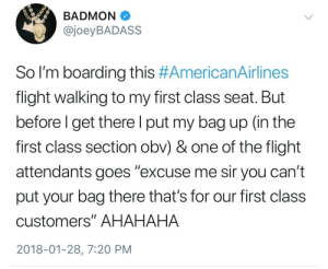"Flight, Class, and One: BADMON  @joeyBADASS  So I'm boarding this #AmericanAirlines  flight walking to my first class seat. But  before l get there l put my bag up (in the  first class section obv) & one of the flight  attendants goes ""excuse me sir you can't  put your bag there that's for our first class  customers"" AHAHAHA  2018-01-28, 7:20 PM AMERIKKKAN AIRLINES"
