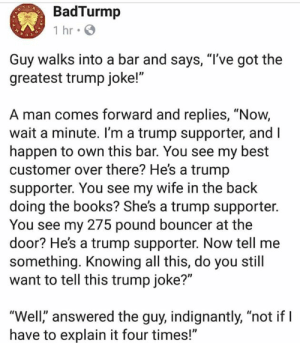 "Books, Memes, and Best: BadTurmp  Guy walks into a bar and says, ""T've got the  greatest trump joke!""  A man comes forward and replies, ""Now,  wait a minute. I'm a trump supporter, and I  happen to own this bar. You see my best  customer over there? He's a trump  supporter. You see my wife in the back  doing the books? She's a trump supporter.  You see my 275 pound bouncer at the  door? He's a trump supporter. Now tell me  something. Knowing all this, do you still  want to tell this trump joke?""  Well,"" answered the guy, indignantly, ""not if l  have to explain it four times!"" 😄😄😄😄😄!!!"