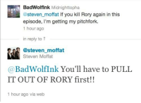 Memes, 🤖, and Episodes: BadWolflnk Midnighttopha.  @steven moffat lf you kill Rory again in this  episode, I'm getting my pitchfork.  1 hour ago  in reply to t  @steven moffat  Steven Moffat  BadWolfInk You'll have to PULL  IT OUT OF RORY first!!  1 hour ago via web