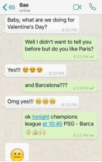 Dank, 🤖, and Yes: Bae  65  online  Baby, what are we doing for  Valentine's Day?  6:22 PM  Well I didn't want to tell you  before but do you like Paris?  6:22 PM  Yes!!!  6:23 PM  and Barcelona  6:23 PM  omg yes!!!  6:23 PM  ok tonight  champions  league  at 10:45  PSG Barca  6:23 PM Best. Game. Ever. http://9gag.com/gag/aqb5AwY?ref=fbpic