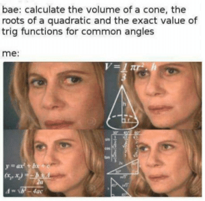 Easy stuff: bae: calculate the volume of a cone, the  roots of a quadratic and the exact value of  trig functions for common angles  me:  cos  tan  zs  (Xi, X) Easy stuff