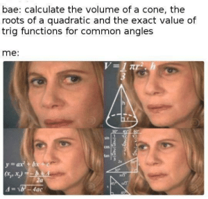 Bae, Common, and Roots: bae: calculate the volume of a cone, thee  roots of a quadratic and the exact value of  trig functions for common angles  me:  sin  2  cos  tan  2x  3