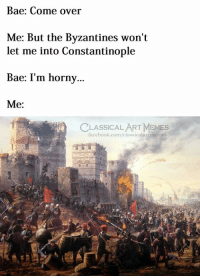 Bae, Come Over, and Facebook: Bae: Come over  Me: But the Byzantines won't  let me into Constantinople  Bae: I'm horny..  Me:  CLASSICALART MEMESs  facebook.com/classicalartmemes
