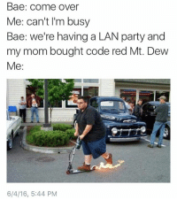 @mememang get in this lobby: Bae: come over  Me: can't I'm busy  Bae: we're having a LAN party and  my mom bought code red Mt. Dew  Me:  6/4/16, 5:44 PM @mememang get in this lobby