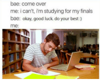 "Bae, Come Over, and Finals: bae: come over  me: i can't, i'm studying for my finals  bae: okay, good luck. do your best:)  me: <p>""My parents aren't home…"" via /r/wholesomememes <a href=""https://ift.tt/2uySem0"">https://ift.tt/2uySem0</a></p>"