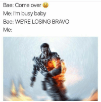 Bae, Business Baby, and Come Over: Bae: Come over  Me: I'm busy baby  Bae: WERE LOSING BRAVO  Me Not on my watch 😂 TagGamers