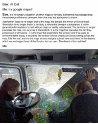 Further reading:  https://en.wikipedia.org/wiki/Map%E2%80%93territory_relation  https://web.stanford.edu/class/history34q/readings/Baudrillard/Baudrillard_Simulacra.html: Bae: im lost  Me: try google maps?  Bae: it is no longer a question of either maps or territory. Something has disappeared  the sovereign difference between them that was the abstraction's charm.  Abstraction today is no longer that of the map, the double, the mirror or the concept.  Simulation is no longer that of a territory, a referential being or a substance. It is the  generation by models of a real without origin or reality: a hyperreal. The territory no longer  precedes the map, nor survives it. Henceforth, it is the map that precedes the territory  precession of simulacra it is the map that engenders the territory and if we were to  revive the fable today, it would be the territory whose shreds are slowly rotting across the  map. It is the real, and not the map, whose vestiges subsist here and there, in the deserts  which are no longer those of the Empire, but our own. The desert of the real itself.  Me:  CHELSE Further reading:  https://en.wikipedia.org/wiki/Map%E2%80%93territory_relation  https://web.stanford.edu/class/history34q/readings/Baudrillard/Baudrillard_Simulacra.html