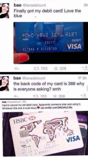 Bae, Cute, and Love: bae @lanadelcunt  9h  Finally got my debit card! Love the  blue  40b0 b8b0 1111 2121  DEBIT  03/17  VISA  ALYSSA R ALCANTAR  13 753  228  bae @lanadelcunt  9h  the back code of my card is 388 why  is everyone asking? smh  2 703  208  bae dlanadelcunt 20h  Had to cancel my old debit card. Apparenty someone else was using it  Whatever this one is cute toow pic.twiter.com/8KZxAULISq  HSBC  VISA  4659 998  1469 New Credit Card!!