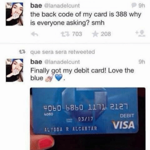 you did it your now broke and live near a homeless person who smells like urine now: bae @lanadelcunt  the back code of my card is 388 why  is everyone asking? smh  P9h  t3703 ★ 208  tt que sera sera retweeted  bae @lanadelcunt  9h  Finally got my debit card! Love the  blue  40b0 b8b0 1111 2127  4080  DEBIT  VISA  ALYSSA R ALCANTAR you did it your now broke and live near a homeless person who smells like urine now