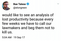 Bae, Lost, and Them: Bae Talese  @elongreen  would like to see an analysis of  lost productivity because every  few weeks we have to call our  lawmakers and beg them not to  kill us.  5:04 AM 19 Sep 17 (S)