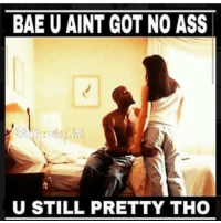 BAE U AINT GOT NO ASS  U STILL PRETTY THO Gotta appreciate the chicks that wish they could make that ass clap 😬😬😬😬😍