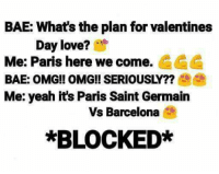 Hahahahaahaahaaha trolled 😂  #maddy: BAE: What's the plan for valentines  Day love?  Me: Paris here we come. CCC  BAE: OMG! OMG!! SERIOUSLY??  Me: yeah it's Paris Saint Germain  Vs Barcelona  *BLOCKED* Hahahahaahaahaaha trolled 😂  #maddy