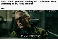 "Of course not. 😂😂 Batman Superman WonderWoman TheFlash GreenLantern Aquaman Cyborg Shazam MartianManHunter GreenArrow BlackCanary Mera JusticeLeague Darkseid SteppenWolf LexLuthor DCEU SuicideSquad Joker HarleyQuinn Deathstroke Deadshot Nightwing RedHood: Bae: ""Would you stop reading DC comics and stop  watching all DC films for me?""  Me:  IG: DaFFa ALaGas IS THeBatman  Uh, D-Do I know you? Of course not. 😂😂 Batman Superman WonderWoman TheFlash GreenLantern Aquaman Cyborg Shazam MartianManHunter GreenArrow BlackCanary Mera JusticeLeague Darkseid SteppenWolf LexLuthor DCEU SuicideSquad Joker HarleyQuinn Deathstroke Deadshot Nightwing RedHood"