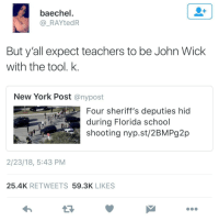 Blackpeopletwitter, John Wick, and New York: baechel  _RAYtedR  But y'all expect teachers to be John Wick  with the tool. k  New York Post @nypost  Four sheriff's deputies hic  during Florida school  shooting nyp.st/2BMPg2p  2/23/18, 5:43 PM  25.4K RETWEETS 59.3K LIKES <p>K. (via /r/BlackPeopleTwitter)</p>