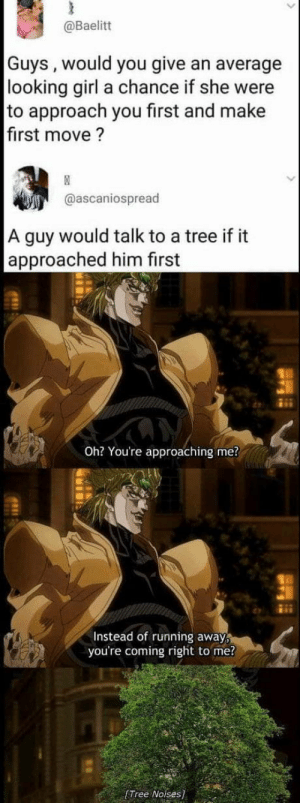 Guys.. I.. I think this might be a JoJo reference: @Baelitt  Guys, would you give an average  looking girl a chance if she were  to approach you first and make  first move?  @ascaniospread  A guy would talk to a tree if it  approached him first  Oh? You're approaching me?  Instead of running away  you're coming right to me?  [Tree Noises] Guys.. I.. I think this might be a JoJo reference