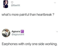 Memes, Music, and Help: @Baelitt  what's more painful than heartbreak?  Agoura C  @agourahil  Earphones with only one side working You know what&rsquo;s worse? When you have to hold the wire in a specific direction to hear your music.  <p><b><i>You need your required daily intake of memes! Follow <a>@nochillmemes</a> for help now!</i></b><br/></p>