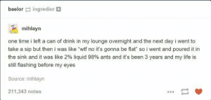 "Life, Omg, and Tumblr: baelor ingredior  mihlayn  one time i left a can of drink in my lounge overnight and the next day i went to  take a sip but then i was like ""wtf no it's gonna be flat so i went and poured it in  the sink and it was like 290 liquid 98% ants and it's been 3 years and my life is  still flashing before my eyes  Source: mihlayn  211,343 notes Close oneomg-humor.tumblr.com"