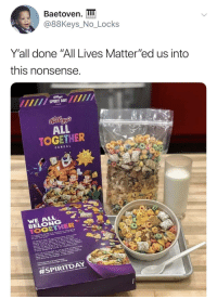 "Blackpeopletwitter, Spirit, and Nonsense: Baetoven.  @88Keys. No. Locks  Y'all done ""All Lives Matter""ed us into  this nonsense  SPIRIT DAY  ALL  TOGETHER  CEREAL  BELONG  Look what you did (via /r/BlackPeopleTwitter)"